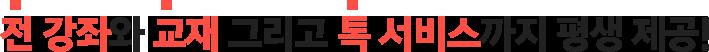 월 3만원 대 수강료로 강좌 + 교재 + 톡 서비스를 평생 제공해 드립니다 !