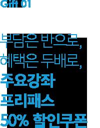 01. 부담은 반으로, 혜택은 두배로, 주요강좌 프리패스 50% 할인 쿠폰