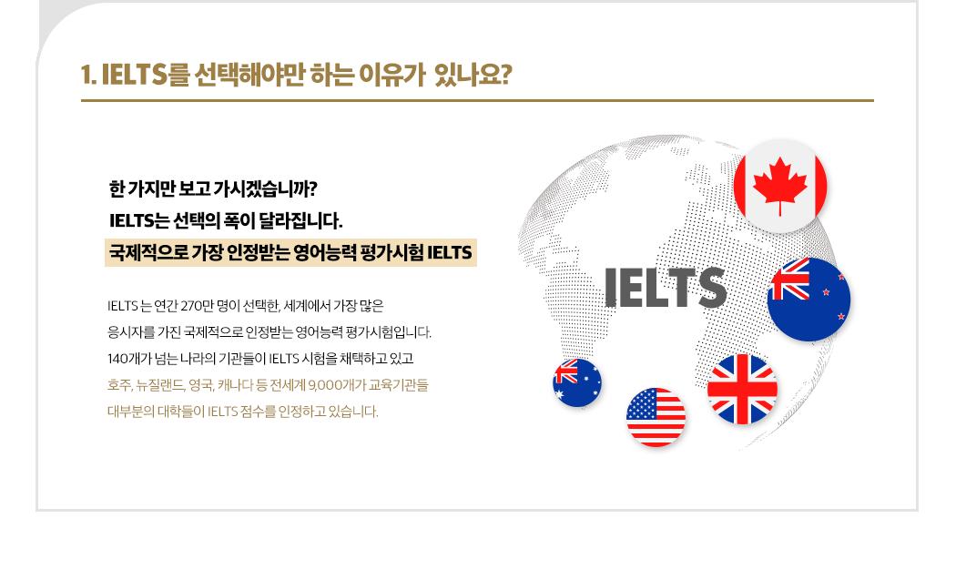 1. IELTS를 선택해야만 하는 이유가 있나요? 한 가지만 보고 가시겠습니까? IELTS는 선택의 폭이 달라집니다. 국제적으로 가장 인정받는 영어능력 평가시험 IELTS