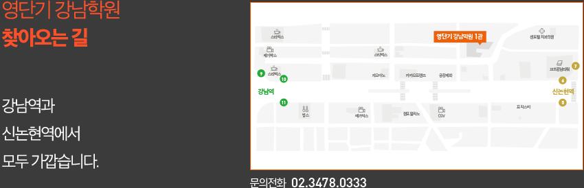 영단기 강남학원 찾아오시는 길 강남역과 신논현역에서 모두 가깝습니다. 문의전화  02.3478.0333