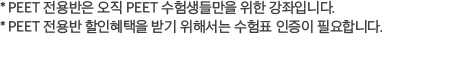 * PEET 전용반은 오직 PEET 수험생들만을 위한 강좌입니다. PEET 전용반 할인혜택을 받기 위해서는 수험표 인증이 필요합니다.