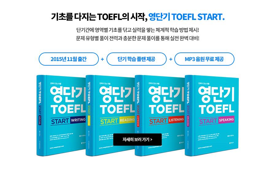 기초를 다지는 TOEFL의 시작, 영단기 TOEFL START. 단기간에 영역별 기초를 닦고 실력을 쌓는 체계적 학습 방법 제시! 문제 유형별 풀이 전력과 충분한 문제 풀이를 통해 실전 완벽 대비! 2015년 11월 출간 + 단기 학습 플랜 제공 + MP3 음원 무료 제공