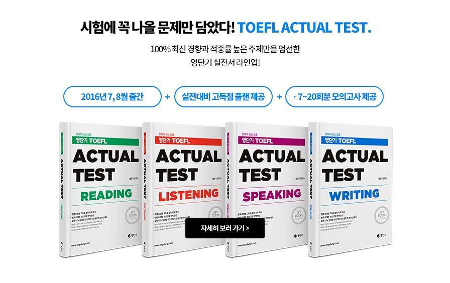 시험에 꼭 나올 문제만 담았다! TOEFL ACTUAL TEST. 100% 최신 경향과 적중률 높은 주제만을 엄선한 영단기 실전서 라인업! 2016년 7, 8월 출간 + 실전대비 고득점 플랜 제공 + 7~20회분 모의고사 제공