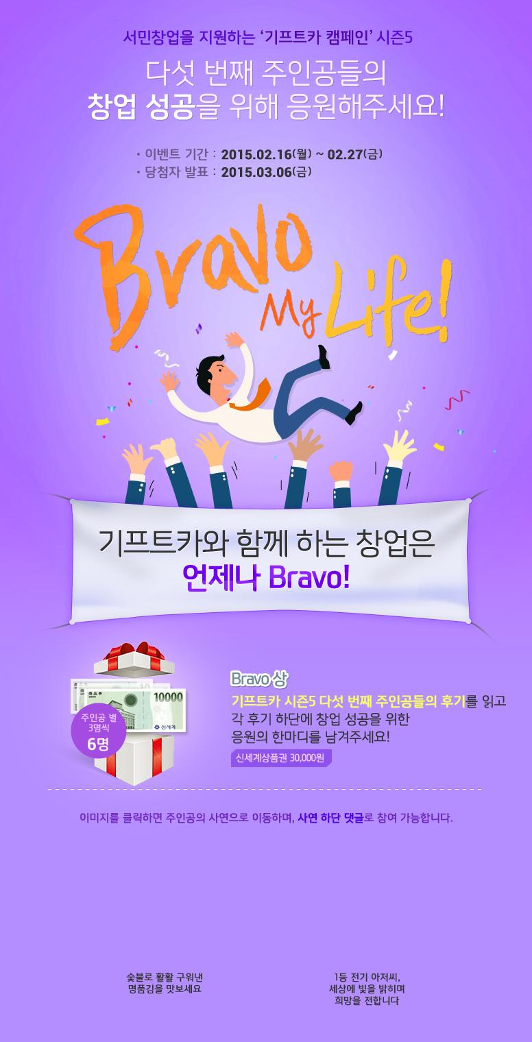 서민창업을 지원하는 기프트카 캠페인 시즌5 / 다섯 번째 주인공들의 창업 성공을 위해 응원해주세요! / 이벤트 기간 : 2015.02.16(월) ~ 02.27(금) / 당첨자 발표 : 2015.03.06(금) / Bravo My Life / 기프트카와 함께 하는 창업은 언제나 Bravo! / Bravo상 기프트카 시즌5 다섯 번째 주인공들의 후기를 읽고 각 후기 하단에 창업 성공을 위한 응원의 한마디를 남겨주세요! 응원 댓글을 달아주신 분들 중 주인공별 3명씩 추첨하여 신세계상품권 30,000원권을 드립니다. 이미지를 클릭하면 주인공의 사연으로 이동하며, 사연 하단 댓글로 참여 가능합니다. / [유미화 씨] 숯불로 활활 구워낸 명품김을 맛보세요 / [송윤한 씨] 1등 전기 아저씨, 세상에 빛을 밝히며 희망을 전합니다