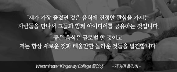 """""""제가 가장 즐겼던 것은 음식에 진정한 관심을 가지는 사람들을 만나서 그들과 함께 아이디어를 공유하는 것입니다. 좋은 음식은 글로벌 한 것이고 저는 항상 새로운 것과 배울만한 놀라운 것들을 발견합니다"""" Westminster Kingsway College 졸업생 - 제이미 올리버 -"""