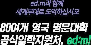 ed:m과 함께 세계무대로 도약하십시오 80여개 영국 명문대학 공식입학지원처, ed:m!