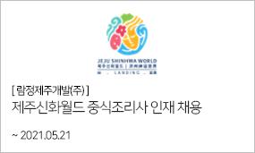 람정제주개발(주)-제주신화월드 중식조리사 인재 채용 ~2021.05.21