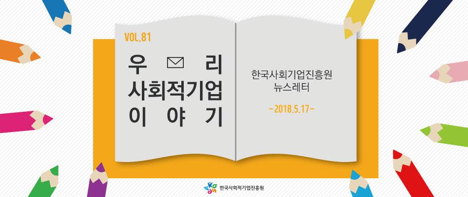 VOL.81 우리 사회적기업 이야기 - 한국사회적기업진흥원 뉴스레터 -2018.5.17-