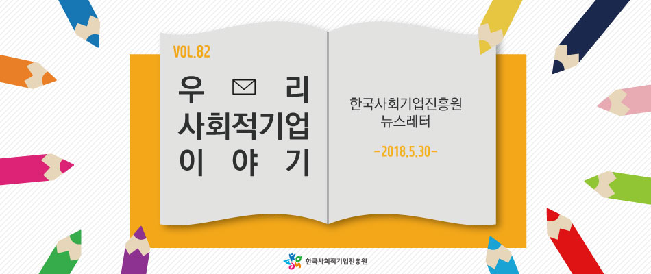 VOL.82 우리 사회적기업 이야기 - 한국사회적기업진흥원 뉴스레터 -2018.5.30-
