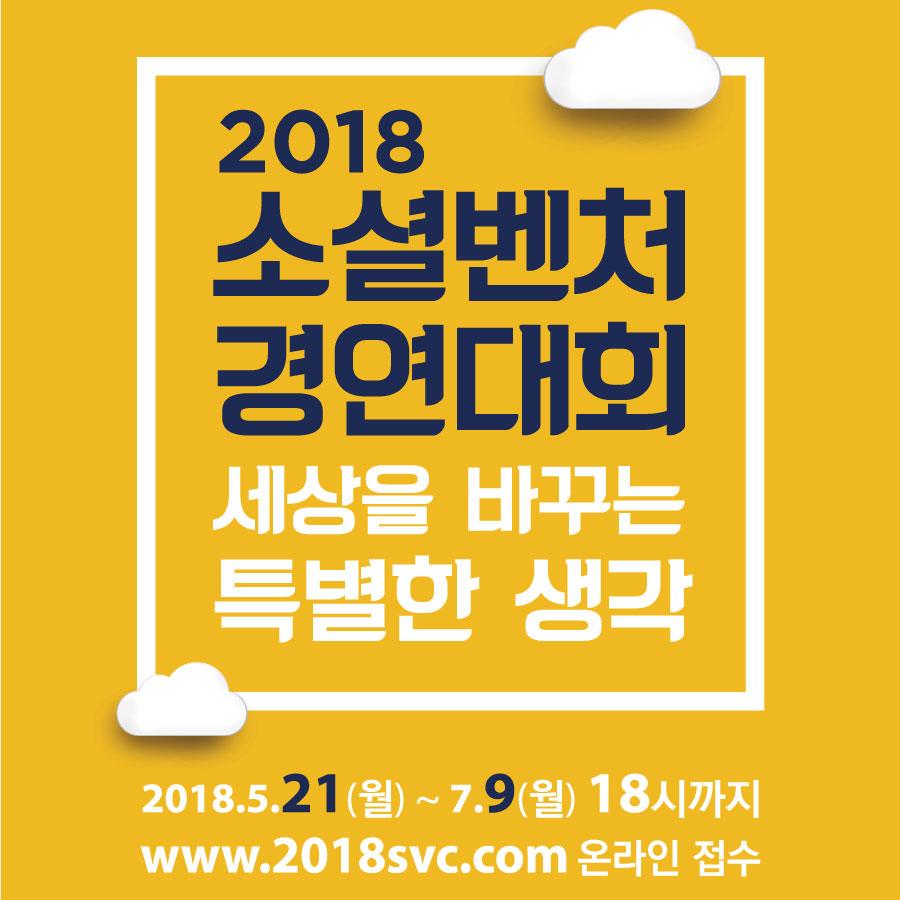 2018 소셜벤처 경영대회 세상을 바꾸는 특별한 생각 -2018.5.21(월) ~ 7.9(월) 18시까지 -www.2018svc.com 온라인 접수