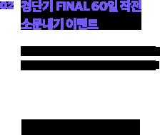 경단기 FINAL 60일 작전 소문내기 이벤트 경단기만의 특별한 FINAL 60일 작전을 여러 커뮤니티와 SNS에 소문 내주세요!