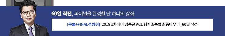[문풀 + FINAL전범위] 2018 1차 대비 김중근 ACL 형법소송법 최종 마무리 60일 작전