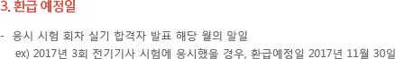 환급예정일 - 응시 시험 회차 실기 합격자 발표 해당 월의 말 일 ex) 2017년 3회 전기기사 시험에 응시했을 경우, 환급예정일 2017년 11월 30일