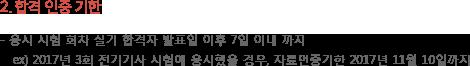 합격인증기한 - 응시시험 회차 실기합격자 발표일 이후 7일 이내까지 ex)2017년 3회 전기기사 시험에 응시했을 경우, 자료인증기한 2017년 11월 10일까지