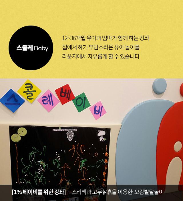 스콜레 Baby 12~36개월 유아와 엄마가 함께 하는 강좌 집에서 하기 부담스러운 유아 놀이를 라운지에서 자유롭게 할 수 있습니다