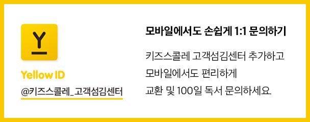 Yellow ID @키즈스콜레_고객섬김센터 모바일에서도 손쉽게 1:1 문의하기 키즈스콜레 고객섬김센터 추가하고 모바일에서도 편리하게 교환 및 100일 독서 문의하세요.