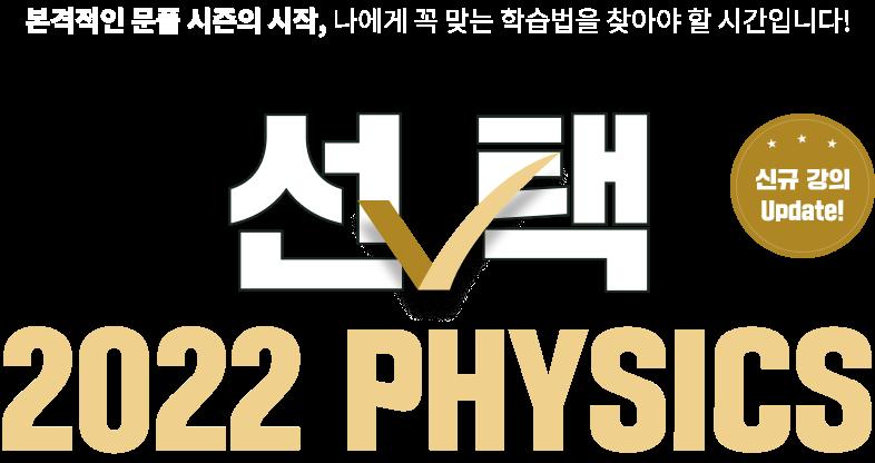 선택 2022 PHYSICS 당신의 남은 8개월, 합격을 책임질 물리 교수님을 선택할 시간입니다!