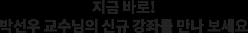 지금 바로! 박선우 교수님의 신규 강좌를 만나 보세요