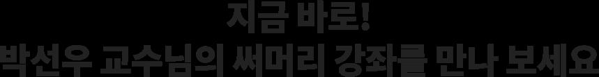 지금 바로! 박선우 교수님의 써머리 강좌를 만나 보세요