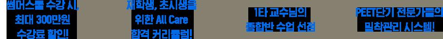 썸머스쿨 수강 시, 최대 300만원 수강료 할인!, 재학생, 초시생을 위한 All Care 합격 커리큘럼!, 1타 교수님의 종합반 수업 선점, PEET단기 전문가들의 밀착관리 시스템!