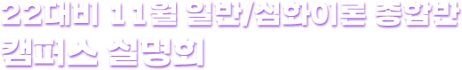 22대비 11월 일반/심화이론 종합반 캠퍼스 설명회