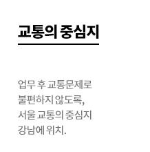 교통의 중심지 - 업무 후 교통문제로 불편하지 않도록, 서울 교통의 중심지 강남에 위치.