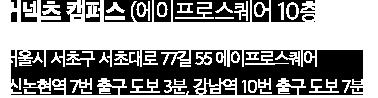 커넥츠 캠퍼스 (에이프로스퀘어 10층) 서울시 서초구 서초대로 77길 55 에이프로스퀘어 (신논현역 7번 출구 도보 3분, 강남역 10번 출구 도보 7분)