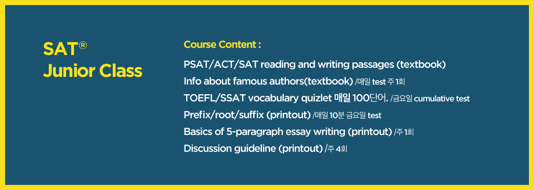 course content: psat/act/sat reading and writing passages(textbook), info about famous authors(textbook) 매일 test 주 1회, toefl/ssat vocabulary quizlet 매일 100단어, prefix/root/suffix(printout) 매일 10분 금요일 test, basics of 5-paragraph essay writing(printout) 주 1회, discussion guideline(printout) 주 4회