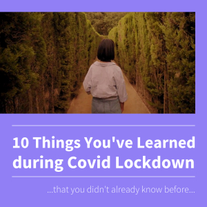 10 Things You've Learned during Covid Lockdown... that you d
