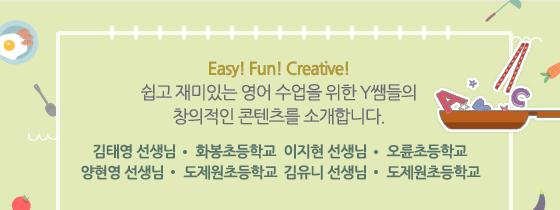 Easy! Fun! Creative! 쉽고 재미있는 영어 수업을 위한 Y쌤들의 창의적인 콘텐츠를 소개합니다. 김태영 선생님 화봉초등학교, 이지현 선생님 오륜초등학교, 양현영 선생님 도제원초등학교, 김유니 선생님 도제원초등학교