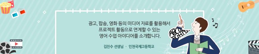 광고, 팝송, 영화 등의 미디어 자료를 활용해서 프로젝트 활동으로 연계할 수 있는 영어 수업 아이디어를 소개합니다. 김진수 선생님 인천국제고등학교